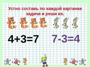 Устно составь по каждой картинке задачи и реши их. 4+3=7 7-3=4