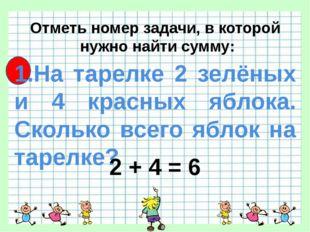 Отметь номер задачи, в которой нужно найти сумму: 1.На тарелке 2 зелёных и 4