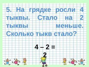 5. На грядке росли 4 тыквы. Стало на 2 тыквы меньше. Сколько тыкв стало? 4 –