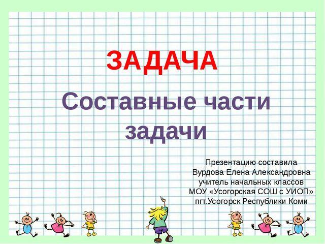 ЗАДАЧА Составные части задачи Презентацию составила Вурдова Елена Александров...