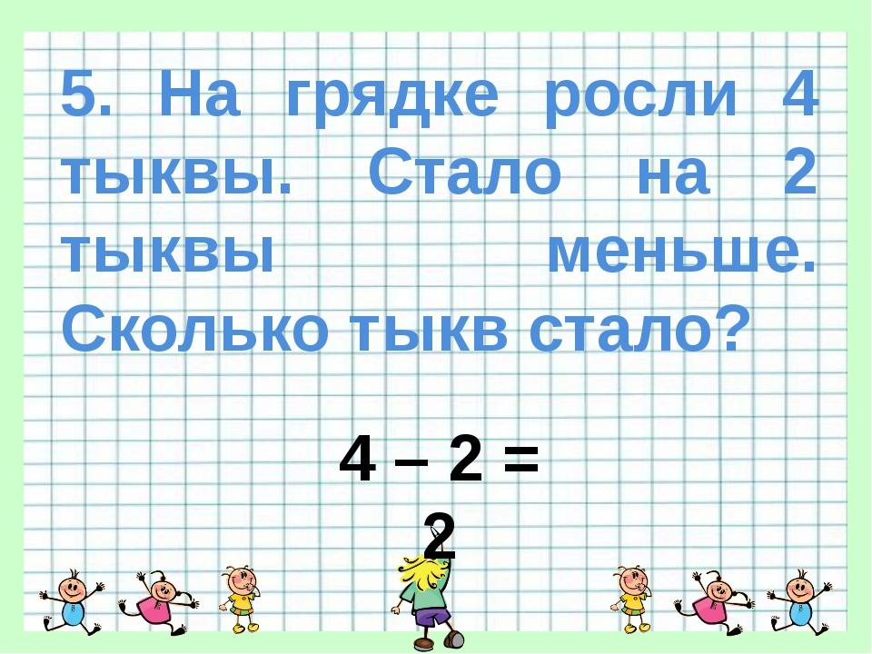 5. На грядке росли 4 тыквы. Стало на 2 тыквы меньше. Сколько тыкв стало? 4 –...