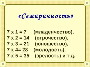«Семиричность» 7 х 1 = 7 (младенчество), 7 х 2 = 14 (отрочество), 7 х 3 = 21