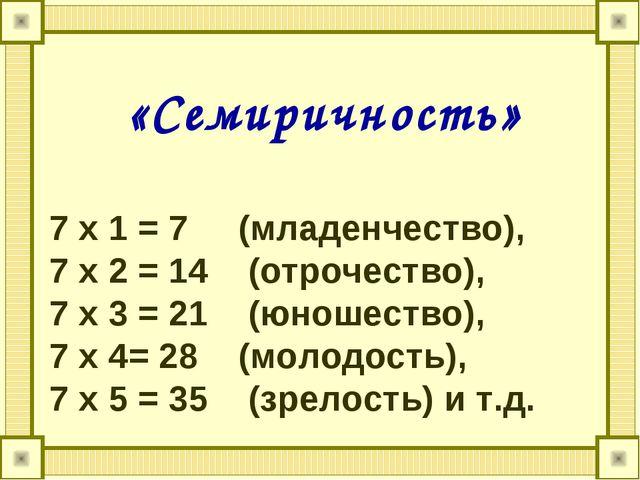 «Семиричность» 7 х 1 = 7 (младенчество), 7 х 2 = 14 (отрочество), 7 х 3 = 21...