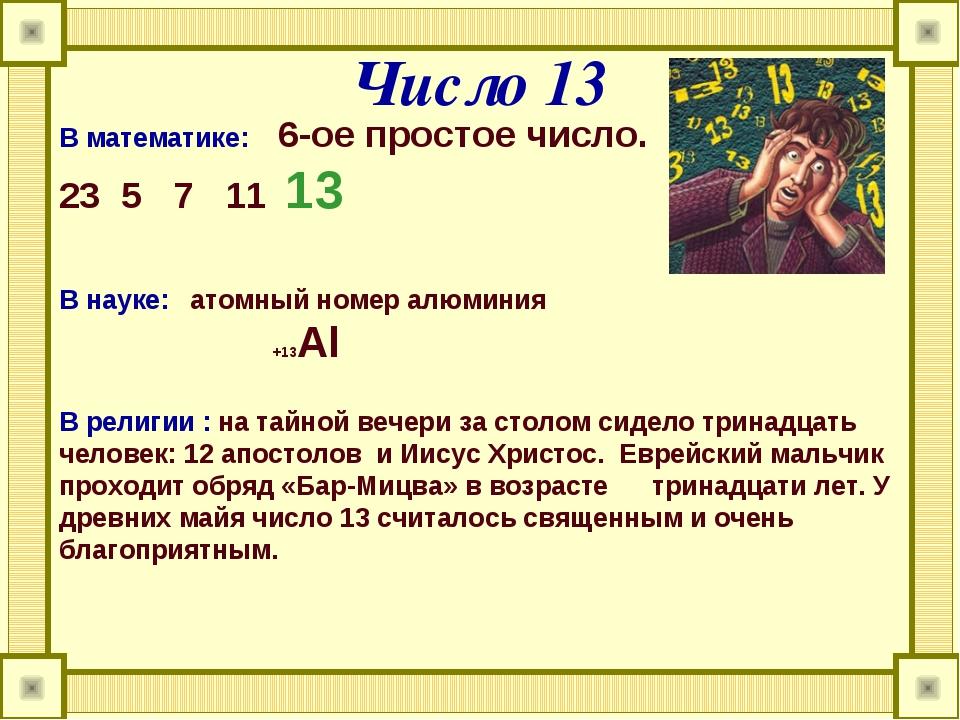 Число 13 В математике: 6-ое простое число. 3 5 7 11 13 В науке: атомный номер...