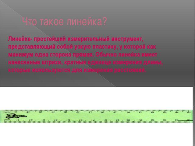 Что такое линейка? Линейка- простейший измерительный инструмент, представляющ...