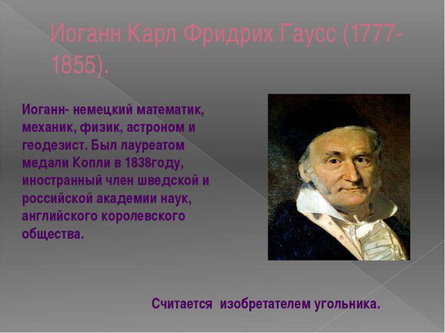 Иоганн Карл Фридрих Гаусс (1777-1855). Иоганн- немецкий математик, механик, ф...