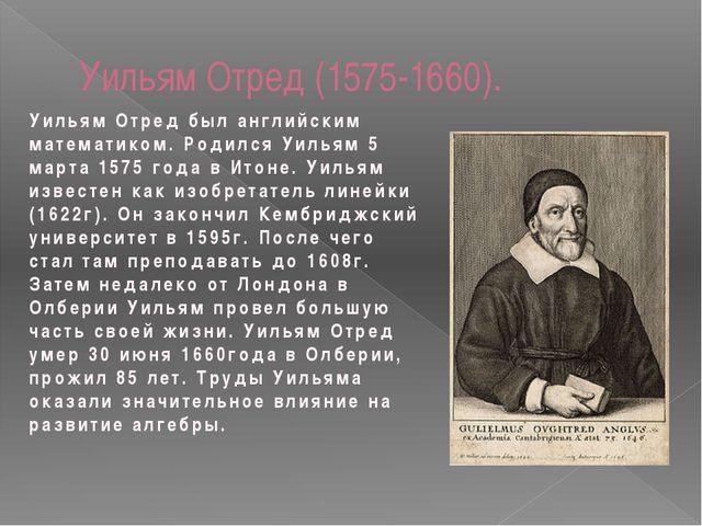 Уильям Отред (1575-1660). Уильям Отред был английским математиком. Родился Уи...