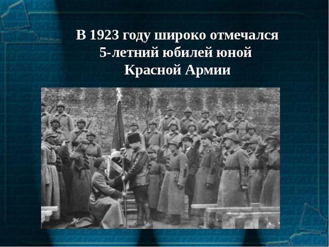 В 1923 году широко отмечался 5-летний юбилей юной Красной Армии