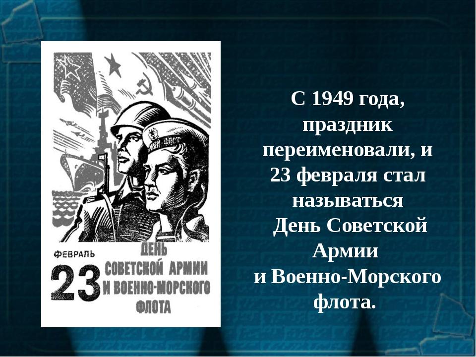 С 1949 года, праздник переименовали, и 23 февраля стал называться День Советс...