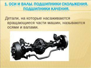 Детали, на которые насаживаются вращающиеся части машин, называются осями и