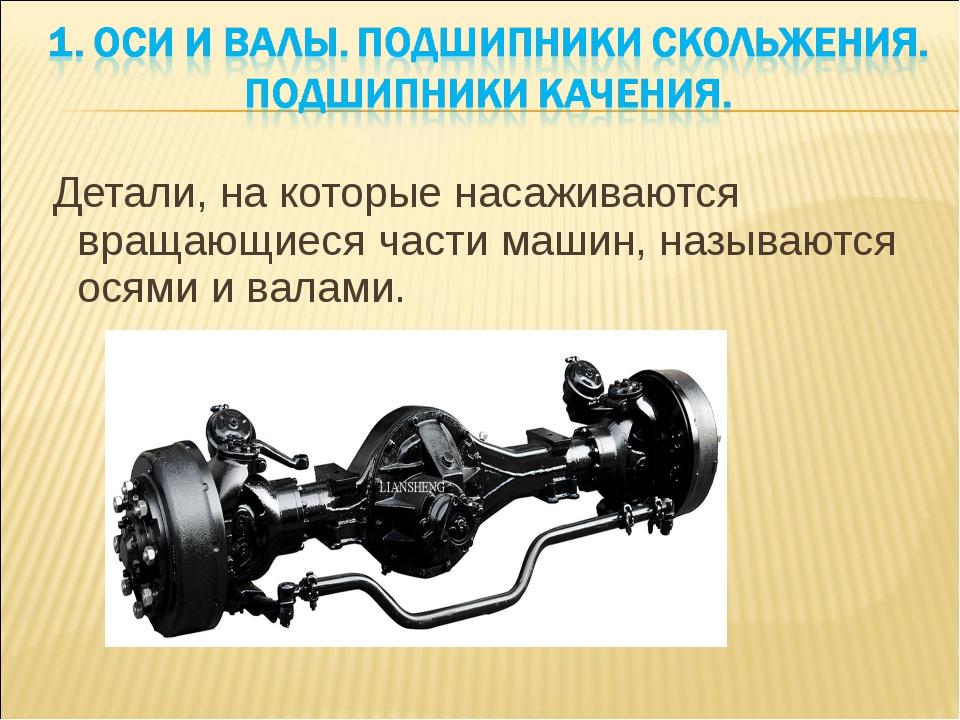 Детали, на которые насаживаются вращающиеся части машин, называются осями и...