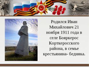 Родился Иван Михайлович 21 ноября 1911 года в селе Бояркерос Корткеросского р