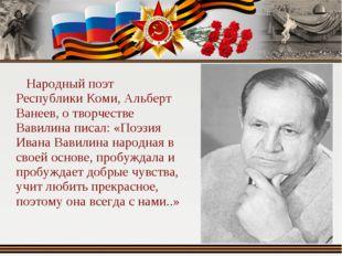 Народный поэт Республики Коми, Альберт Ванеев, о творчестве Вавилина писал: