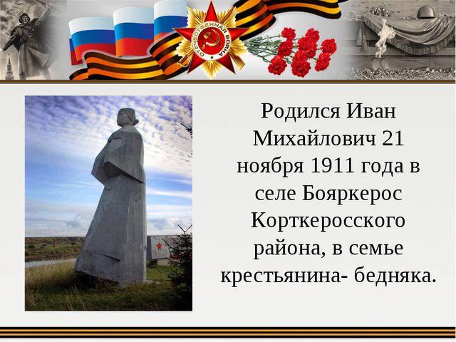 Родился Иван Михайлович 21 ноября 1911 года в селе Бояркерос Корткеросского р...