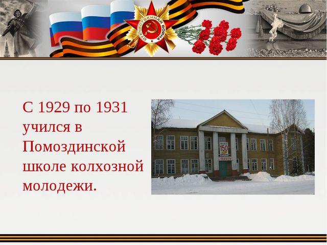 С 1929 по 1931 учился в Помоздинской школе колхозной молодежи.