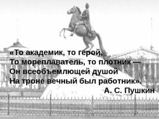 «То академик, то герой, То мореплаватель, то плотник — Он всеобъемлющей душой