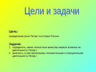 Цель: определение роли Петра I в истории России Задачи: определить, какие лич