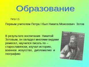 Первым учителем Петра I был Никита Моисеевич Зотов В результате воспитания Ни