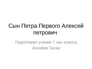 Сын Петра Первого Алексей петрович Подготовил ученик 7 «а» класса Асхабов Гасан