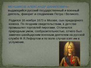 МЕНШИКОВ АЛЕКСАНДР ДАНИЛОВИЧ– выдающийся русский государственный и военный де