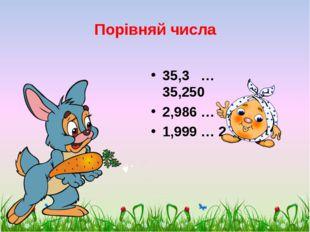 Порівняй числа 35,3 … 35,250 2,986 … 3,01 1,999 … 2 scul32.ucoz.ru