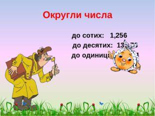Округли числа до сотих: 1,256 до десятих: 139,78 до одиниць: 296,04 scul32.uc