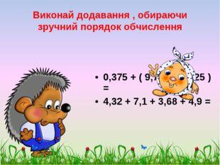 Виконай додавання , обираючи зручний порядок обчислення 0,375 + ( 9,713 + 0,6