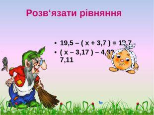 Розв'язати рівняння 19,5 – ( х + 3,7 ) = 12,7 ( х – 3,17 ) – 4,82 = 7,11 scul