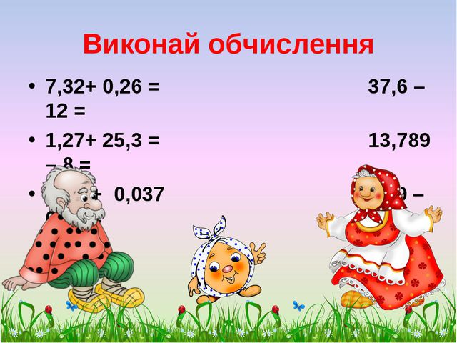 Виконай обчислення 7,32+ 0,26 = 37,6 – 12 = 1,27+ 25,3 = 13,789 – 8 = 0,12 +...