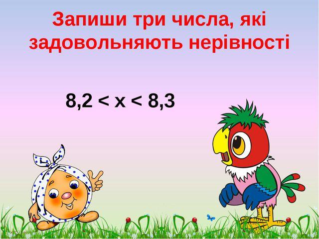 Запиши три числа, які задовольняють нерівності 8,2 < х < 8,3 scul32.ucoz.ru