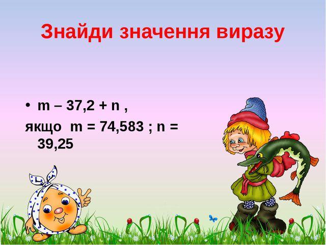 Знайди значення виразу m – 37,2 + n , якщо m = 74,583 ; n = 39,25 scul32.ucoz...