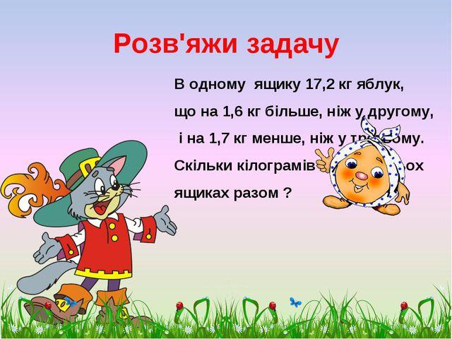 Розв'яжи задачу В одному ящику 17,2 кг яблук, що на 1,6 кг більше, ніж у друг...
