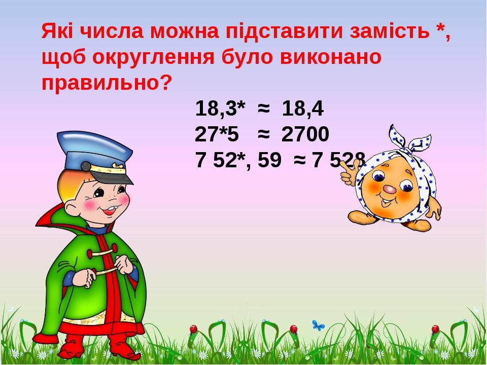 Які числа можна підставити замість *, щоб округлення було виконано правильно?...