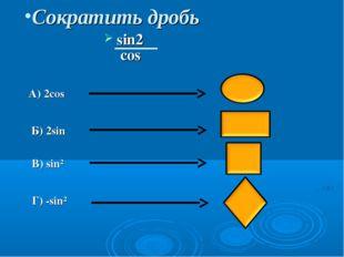 Сократить дробь sin2α cosα А) 2cosα Б) 2sinα B) sin²α Г) -sin²α