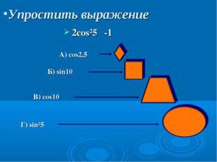 Упростить выражение 2cos²5α-1 A) cos2,5α Б) sin10α B) cos10α Г) sin²5α