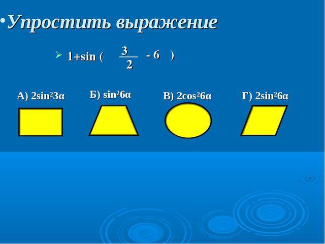 Упростить выражение 1+sin ( 3π 2 - 6α ) A) 2sin²3α Б) sin²6α B) 2cos²6α Г) 2s...