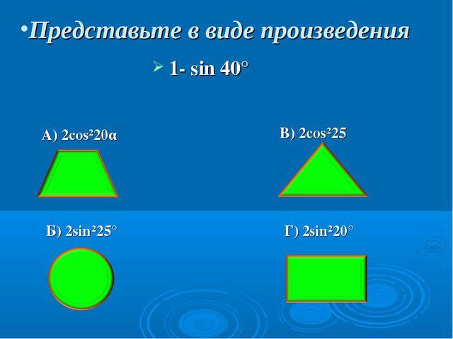 Представьте в виде произведения 1- sin 40° A) 2cos²20α Б) 2sin²25° B) 2cos²25...