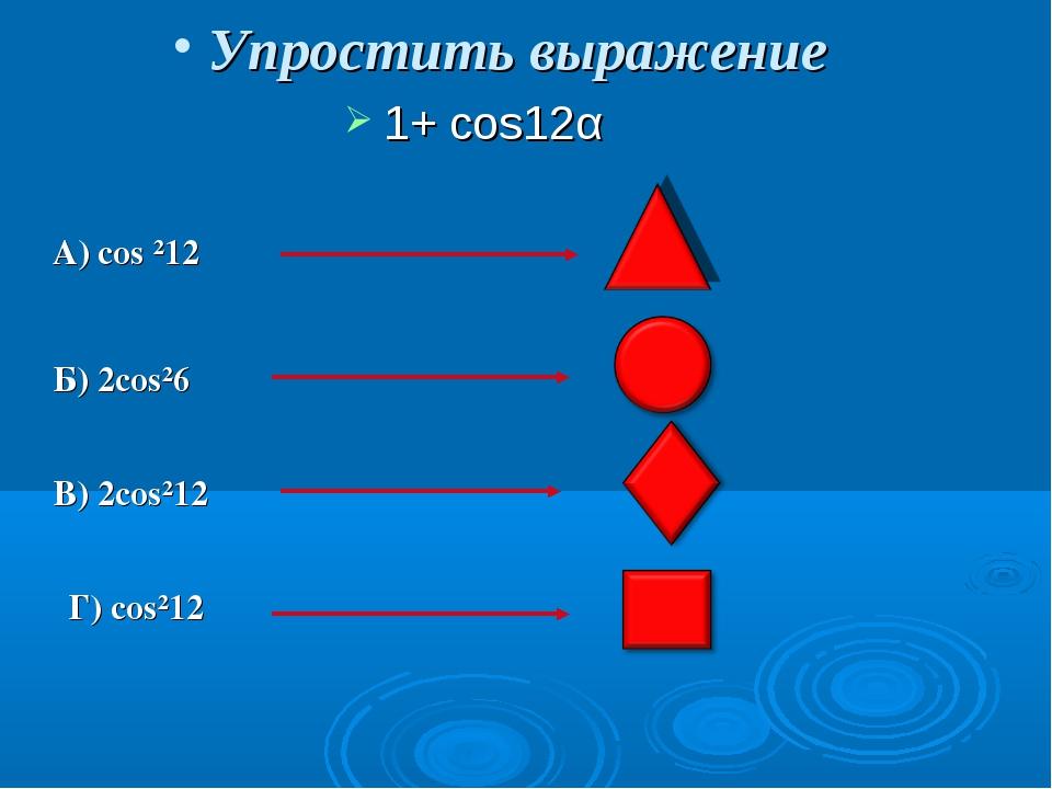 Упростить выражение 1+ cos12α А) cos ²12α Б) 2cos²6α B) 2cos²12α Г) cos²12α