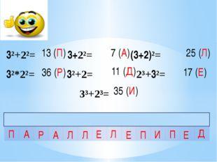 3²+2²= 3+2²= (3+2)²= 3²*2²= 3²+2= 2³+3²= 3³+2³= 13 (П) 36 (Р) 7 (А) 11 (Д) 35