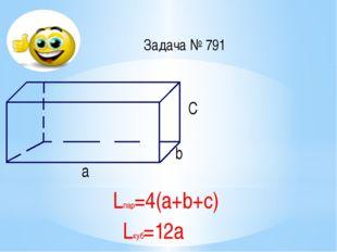 Задача № 791 =12 см =5 cм =3 см а С b Lпар=4(а+b+с) Lкуб=12а
