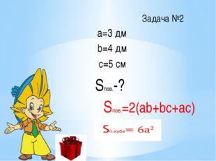 Задача №2 а=3 дм b=4 дм с=5 cм Sпов.-? Sпов.=2(ab+bc+ac)
