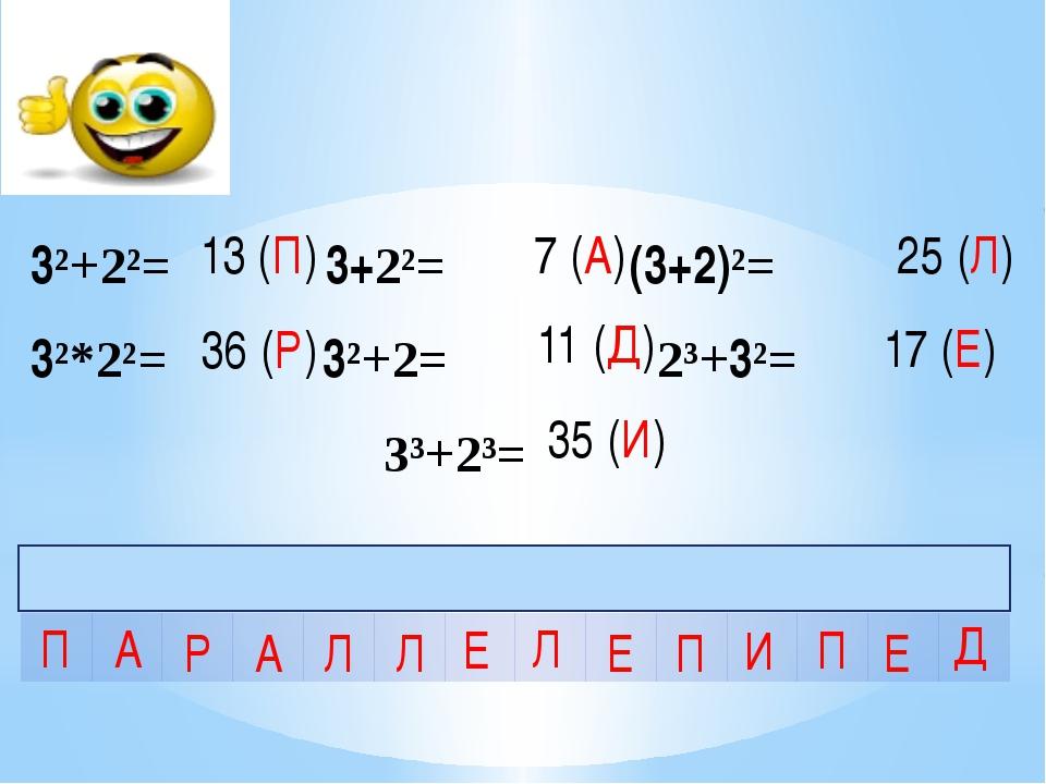 3²+2²= 3+2²= (3+2)²= 3²*2²= 3²+2= 2³+3²= 3³+2³= 13 (П) 36 (Р) 7 (А) 11 (Д) 35...