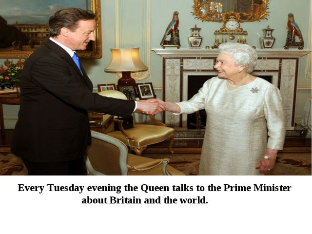 Every Tuesday evening the Queen talks to the Prime Minister about Britain and...