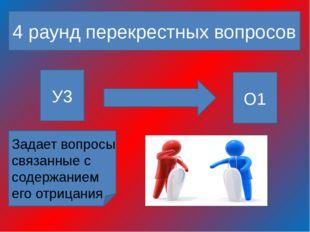 4 раунд перекрестных вопросов У3 О1 Задает вопросы связанные с содержанием е