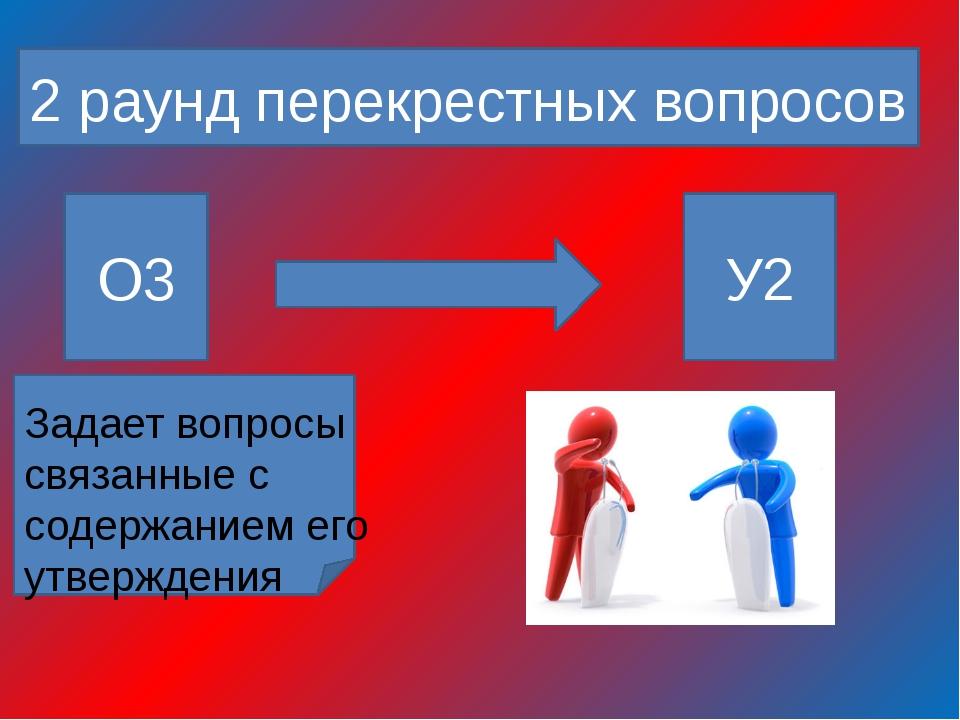 2 раунд перекрестных вопросов О3 У2 Задает вопросы связанные с содержанием е...
