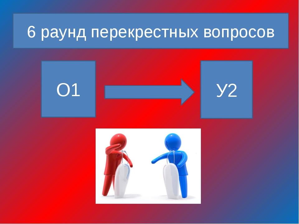 6 раунд перекрестных вопросов О1 У2