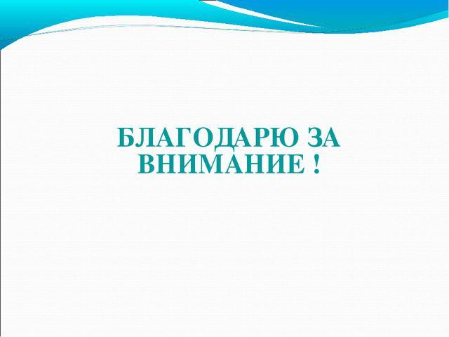 БЛАГОДАРЮ ЗА ВНИМАНИЕ !