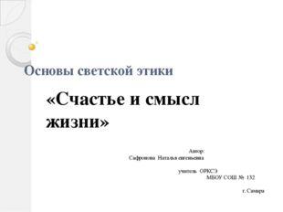 Основы светской этики «Счастье и смысл жизни» Автор: Сафронова Наталья евгень