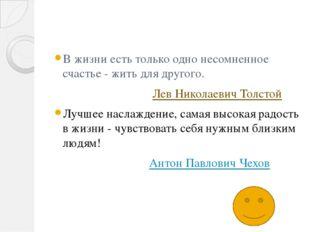 В жизни есть только одно несомненное счастье - жить для другого. Лев Николае