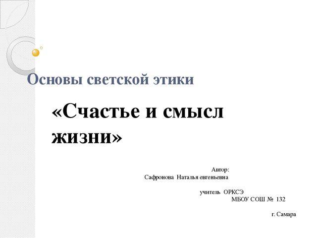 Основы светской этики «Счастье и смысл жизни» Автор: Сафронова Наталья евгень...